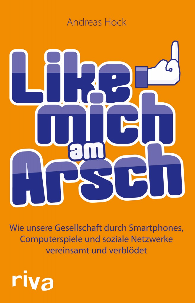 Like mich am Arsch - Wie unsere Gesellschaft durch Smartphones, Computerspiele und soziale Netzwerke vereinsamt und verblödet