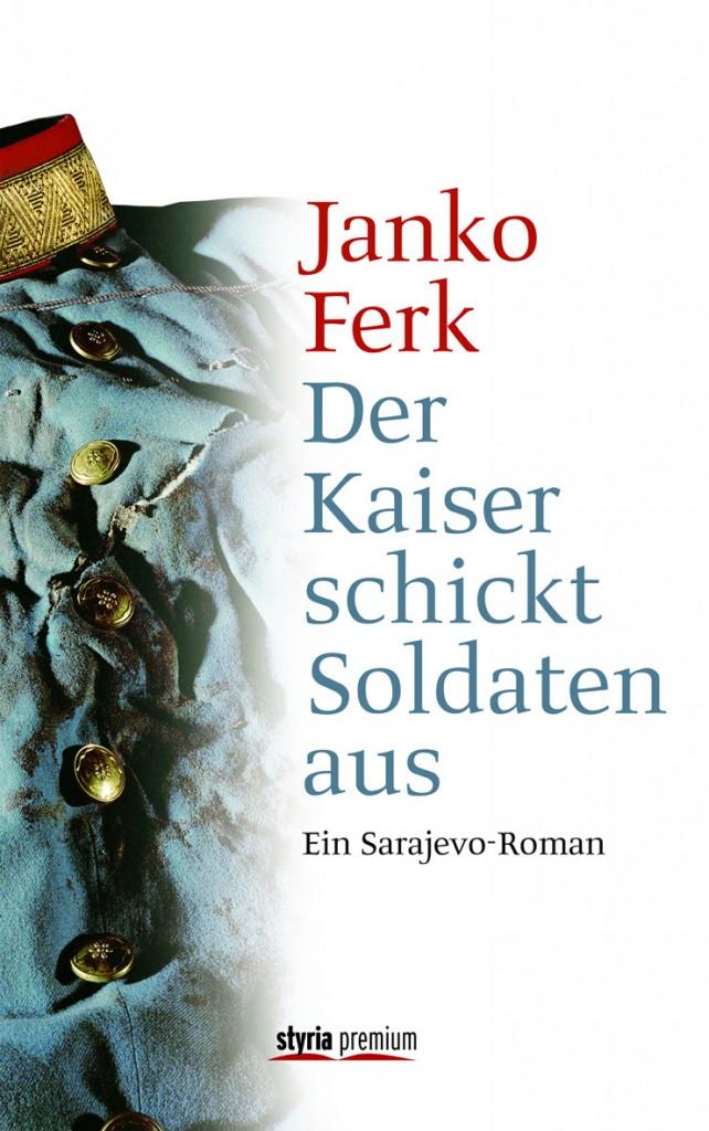 Der Kaiser schickt Soldaten aus - ein Sarajevo-Roman von Prof. Dr. Janko Ferk ist erschienen im Styria Premium Verlag