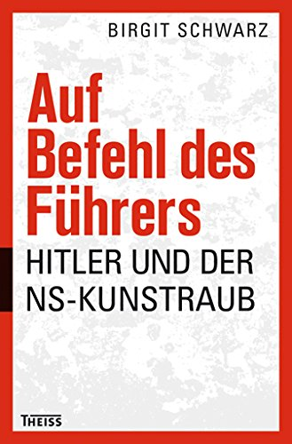Auf Befehl des Führers: Hitler und der NS-Kunstraub - von Dr. Birgit Schwarz ist erschienen im Theiss Verlag GmbH