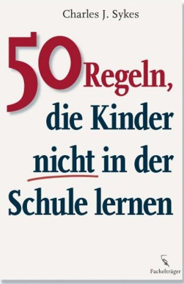 50 Regeln, die Kinder nicht in der Schule lernen - von Charles J. Sykes ist erschienen im Fackelträger-Verlag