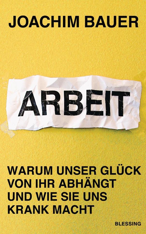 Arbeit - Warum unser Glück von ihr abhängt und wie sie uns krank macht von Prof. Dr. med. Joachim Bauer ist erschienen im Karl Blessing Verlag