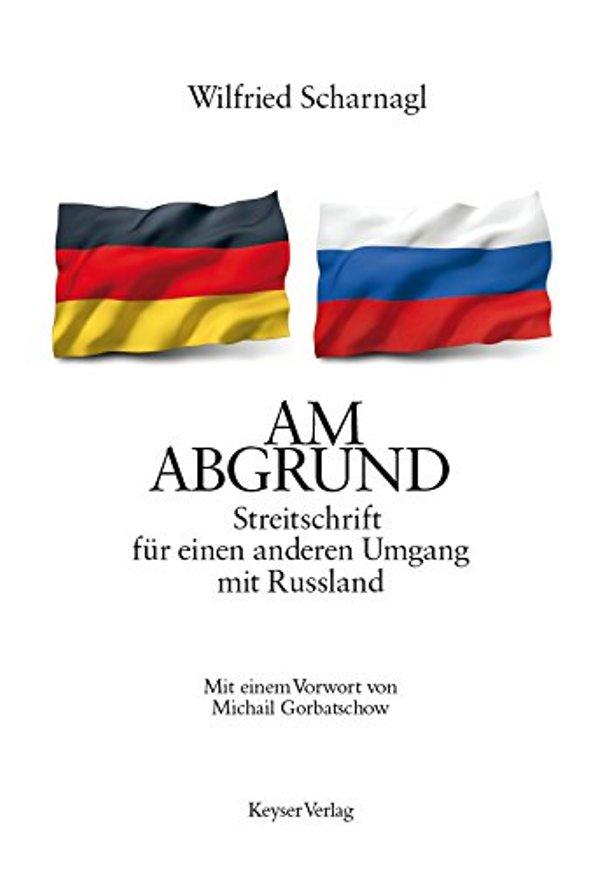 Am Abgrund - Streitschrift für einen anderen Umgang mit Russland - von Wilfried Scharnagl erschienen bei der Keysersche Verlagsbuchhandlung GmbH