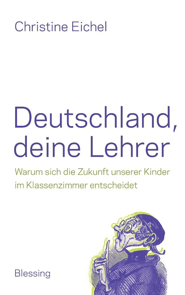 Deutschland, deine Lehrer: Warum sich die Zukunft unserer Kinder im Klassenzimmer entscheidet - von Christine Eichel ist erschienen im Karl Blessing Verlag