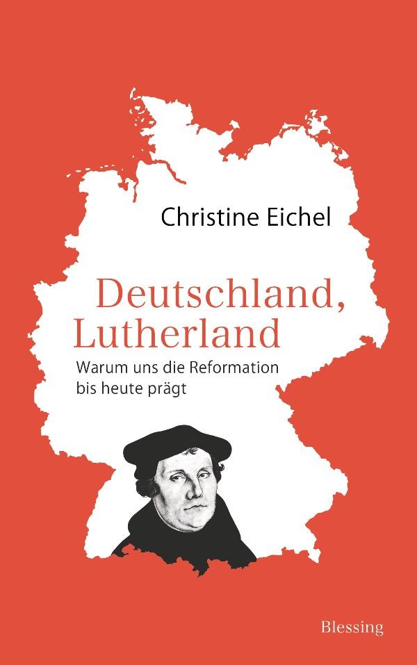 Deutschland, Lutherland: Warum uns die Reformation bis heute prägt - von Christine Eichel ist erschienen im Karl Blessing Verlag