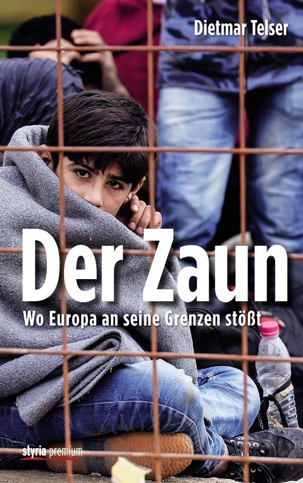 Der Zaun – Wo Europa an seine Grenzen stößt - von Dietmar Telser ist erschienen im Styria Premium Verlag