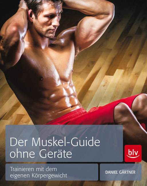 Der Muskel-Guide ohne Geräte: Trainieren mit dem eigenen Körpergewicht - von Dr. Daniel Gärtner ist erschienen im BLV Buchverlag